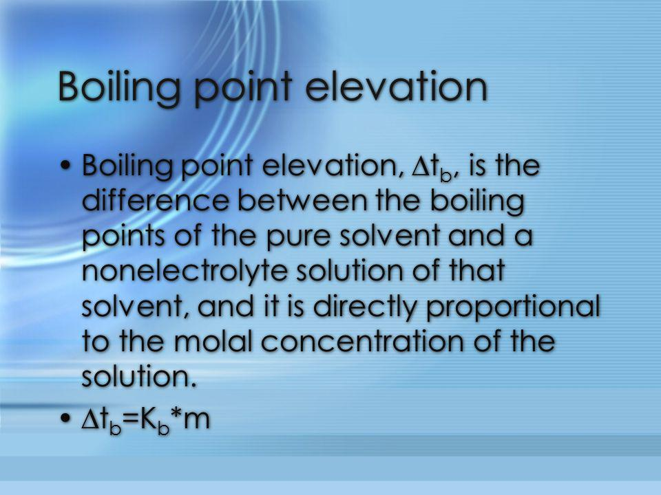 Boiling point elevation Boiling point elevation, ∆t b, is the difference between the boiling points of the pure solvent and a nonelectrolyte solution