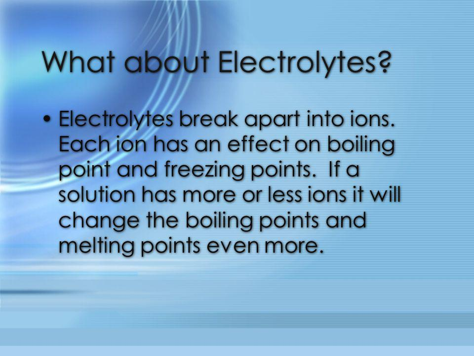 What about Electrolytes? Electrolytes break apart into ions. Each ion has an effect on boiling point and freezing points. If a solution has more or le