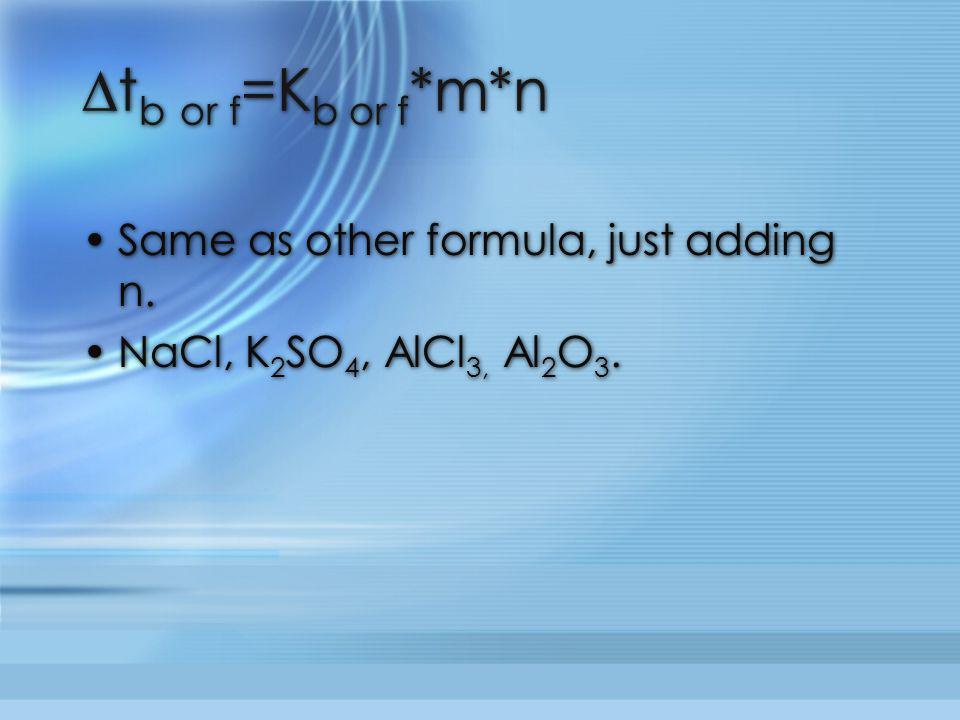 ∆t b or f =K b or f *m*n Same as other formula, just adding n. NaCl, K 2 SO 4, AlCl 3, Al 2 O 3. Same as other formula, just adding n. NaCl, K 2 SO 4,