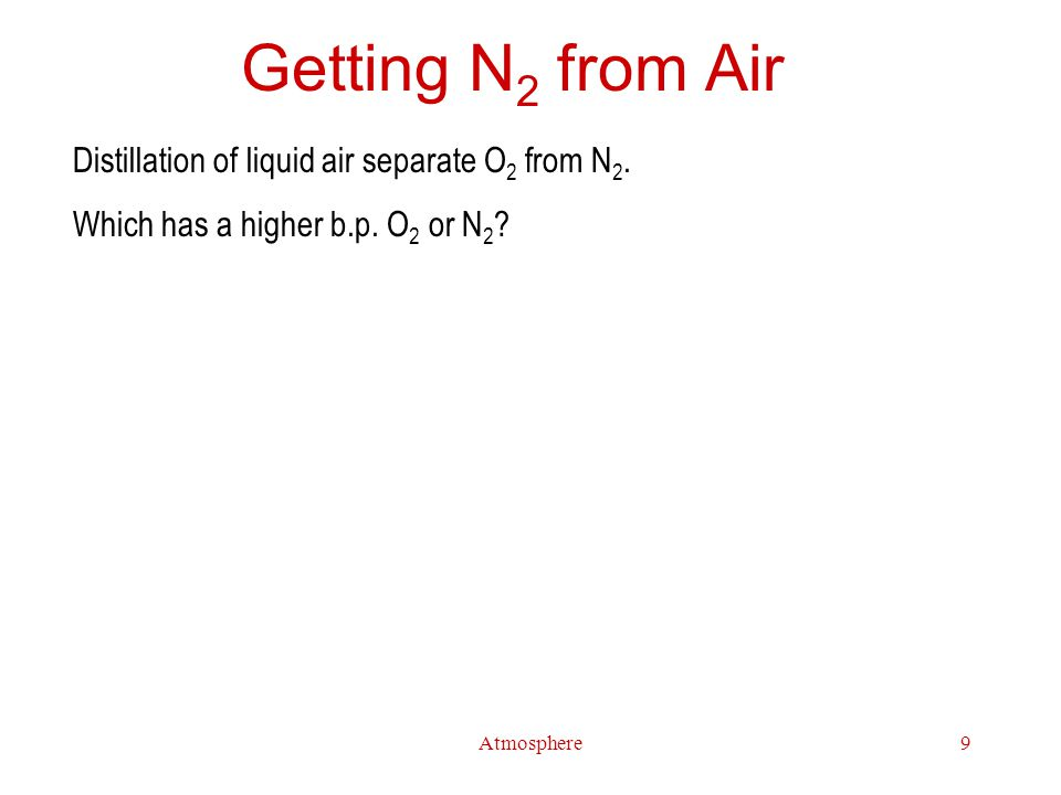 Atmosphere9 Getting N 2 from Air Distillation of liquid air separate O 2 from N 2.