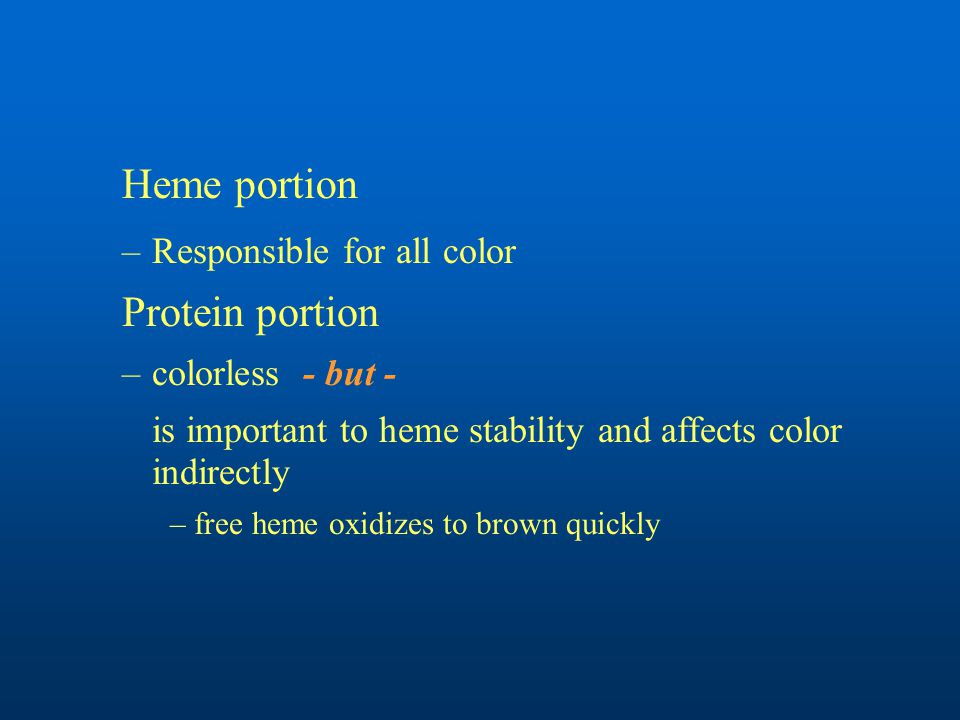 Heme portion –Responsible for all color Protein portion –colorless - but - is important to heme stability and affects color indirectly –free heme oxidizes to brown quickly