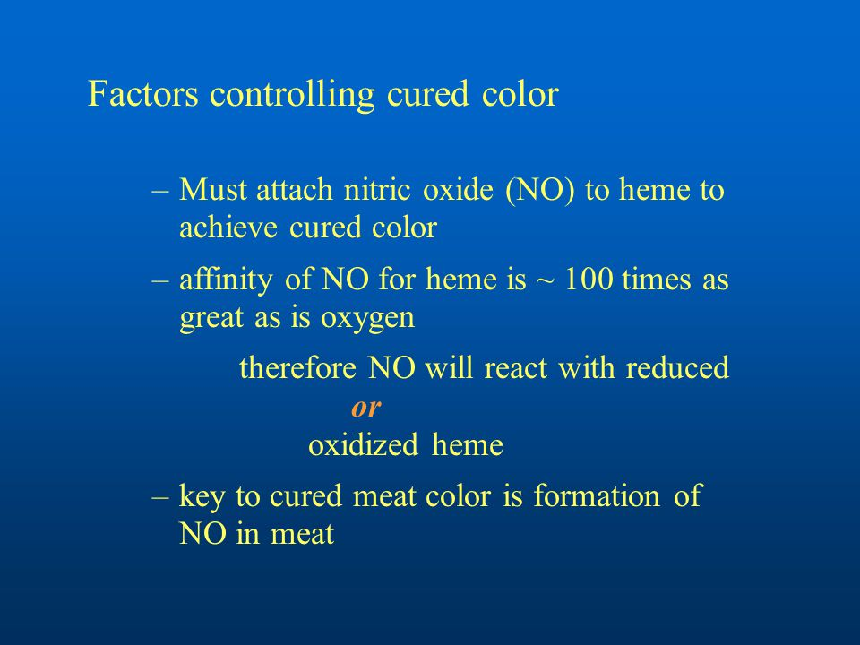 Factors controlling cured color –Must attach nitric oxide (NO) to heme to achieve cured color –affinity of NO for heme is ~ 100 times as great as is oxygen therefore NO will react with reduced or oxidized heme –key to cured meat color is formation of NO in meat