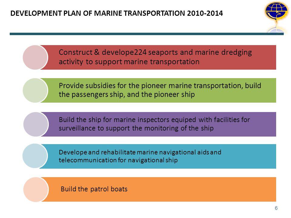 DEVELOPMENT PLAN OF MARINE TRANSPORTATION 2010-2014 6 Construct & develope224 seaports and marine dredging activity to support marine transportation P
