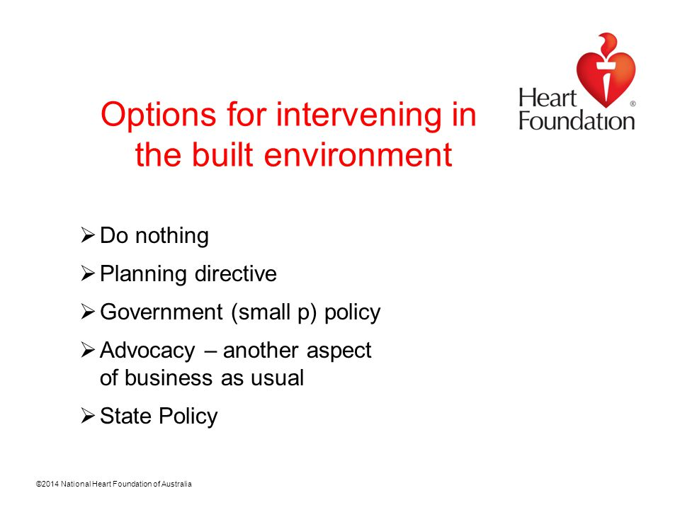 ©2014 National Heart Foundation of Australia Options for intervening in the built environment  Do nothing  Planning directive  Government (small p) policy  Advocacy – another aspect of business as usual  State Policy