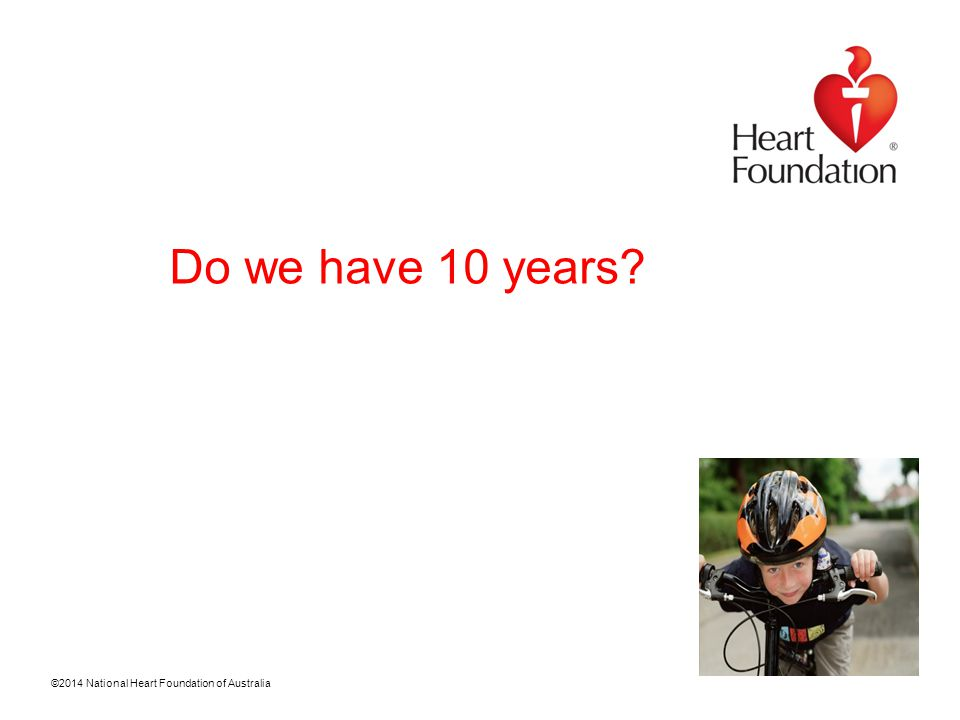 ©2014 National Heart Foundation of Australia Do we have 10 years?