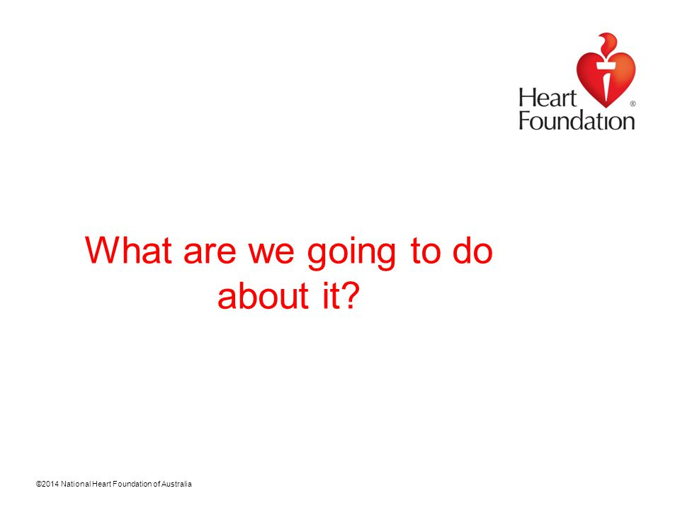 ©2014 National Heart Foundation of Australia Contacts Graeme.Lynch@heartfoundation.org.au Rob.Nolan@heartfoundation.org.au