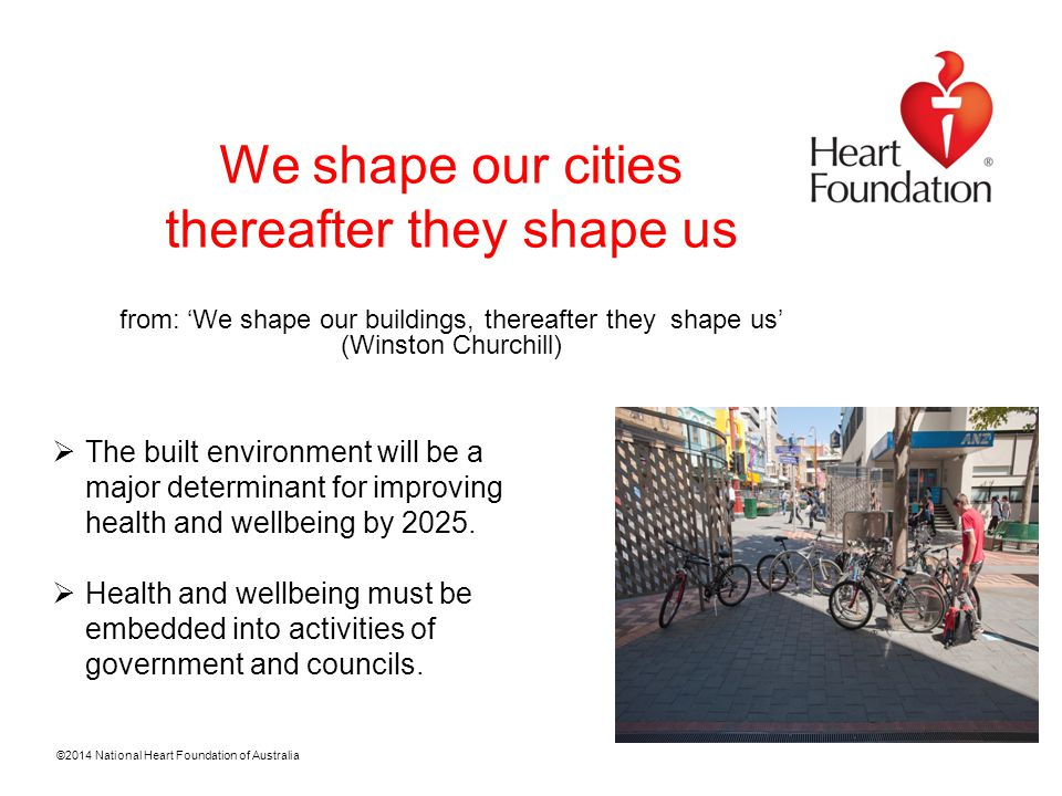 ©2014 National Heart Foundation of Australia We shape our cities thereafter they shape us from: 'We shape our buildings, thereafter they shape us' (Winston Churchill)  The built environment will be a major determinant for improving health and wellbeing by 2025.