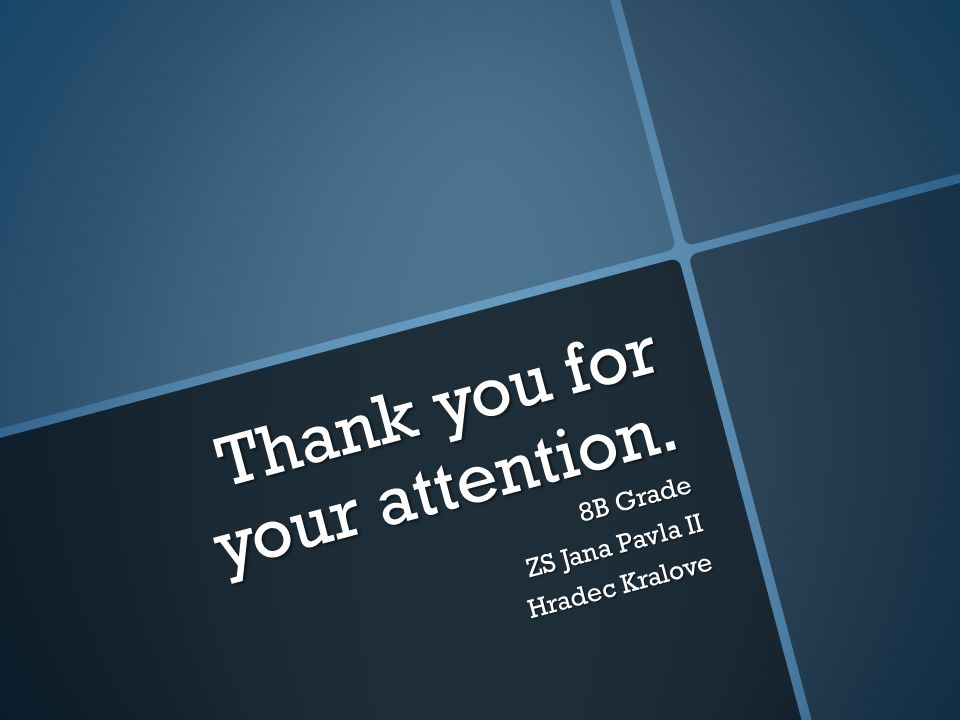 Thank you for your attention. 8B Grade ZS Jana Pavla II Hradec Kralove