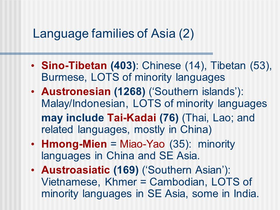 Language families of Asia (2) Sino-Tibetan (403): Chinese (14), Tibetan (53), Burmese, LOTS of minority languages Austronesian (1268) ('Southern islands'): Malay/Indonesian, LOTS of minority languages may include Tai-Kadai (76) (Thai, Lao; and related languages, mostly in China) Hmong-Mien = Miao-Yao (35): minority languages in China and SE Asia.