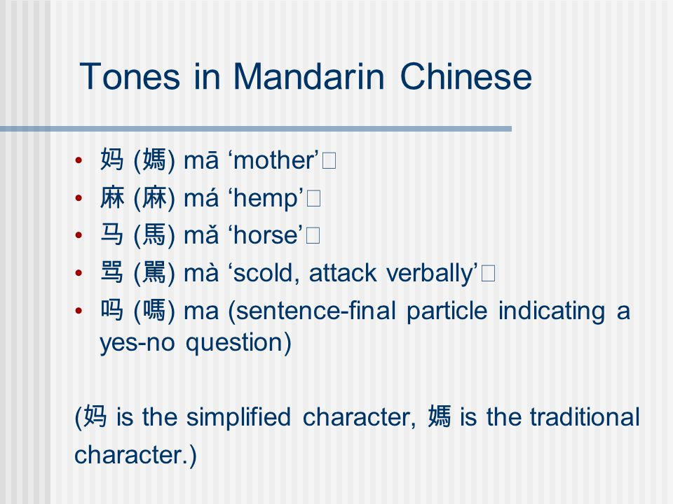Tones in Mandarin Chinese 妈 ( 媽 ) mā 'mother' 麻 ( 麻 ) má 'hemp' 马 ( 馬 ) mǎ 'horse' 骂 ( 駡 ) mà 'scold, attack verbally' 吗 ( 嗎 ) ma (sentence-final particle indicating a yes-no question) ( 妈 is the simplified character, 媽 is the traditional character.)