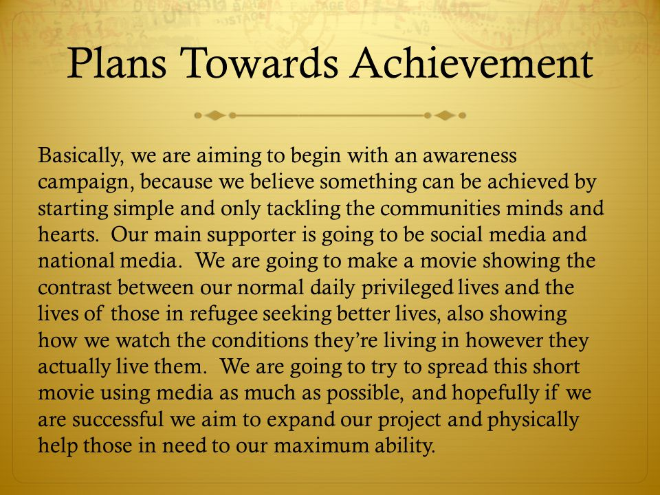 Plans Towards Achievement Basically, we are aiming to begin with an awareness campaign, because we believe something can be achieved by starting simple and only tackling the communities minds and hearts.