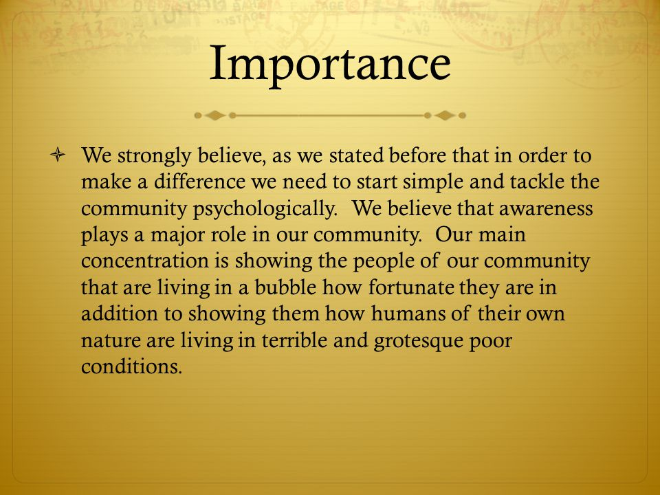 Importance  We strongly believe, as we stated before that in order to make a difference we need to start simple and tackle the community psychologica