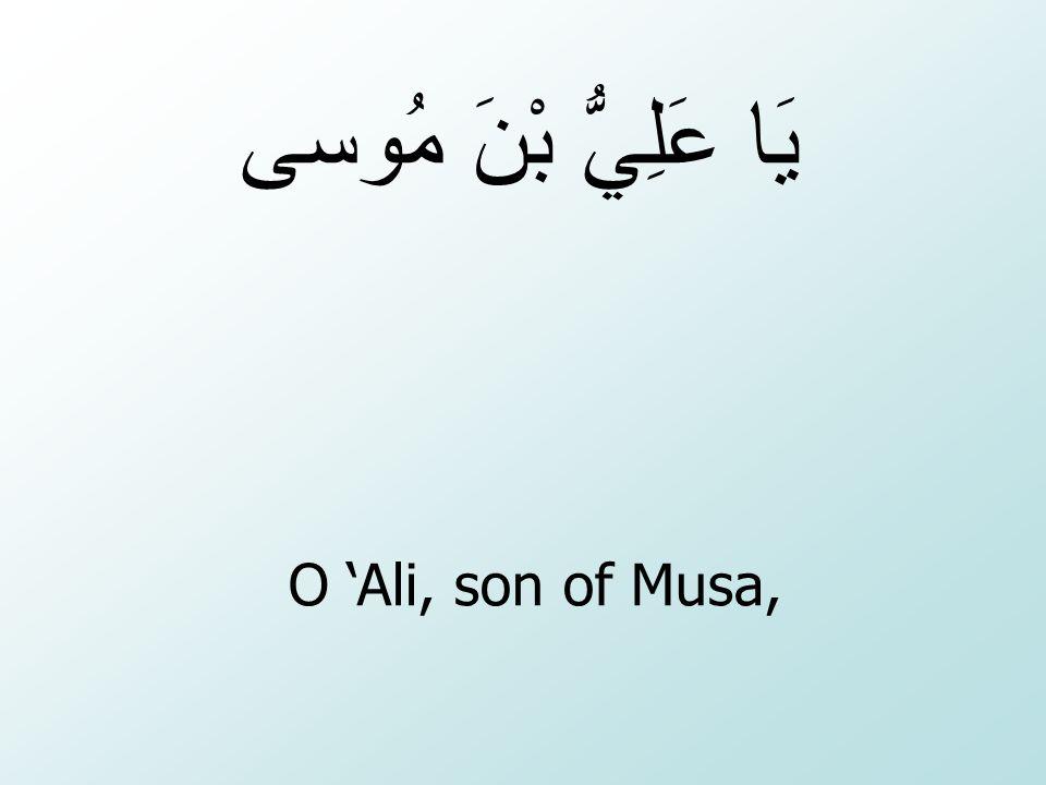 O 'Ali, son of Musa, يَا عَلِيُّ بْنَ مُوسى