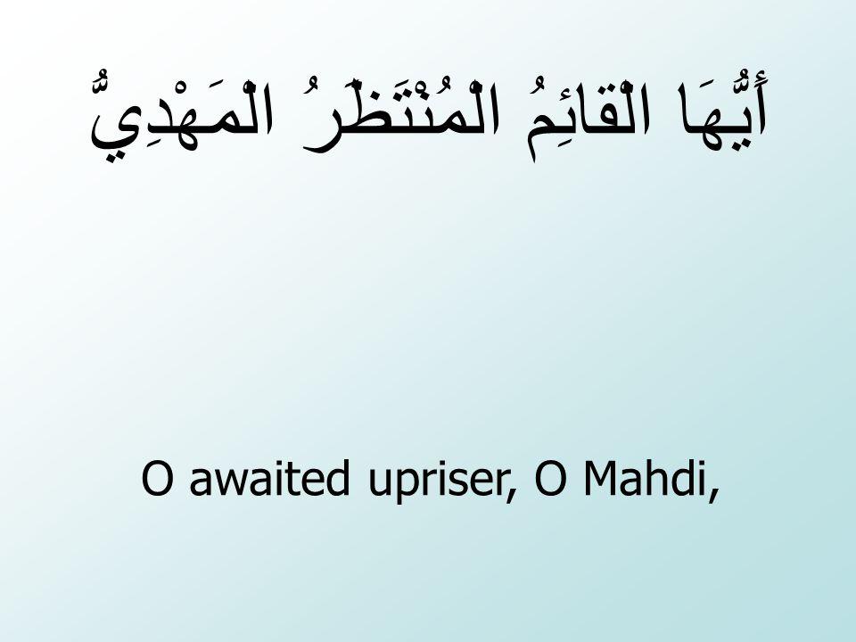O awaited upriser, O Mahdi, أَيُّهَا الْقائِمُ الْمُنْتَظَرُ الْمَهْدِيُّ