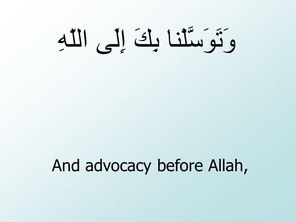 And advocacy before Allah, بِكَ إِلَى اللّهِ وَتَوَسَّلْنا