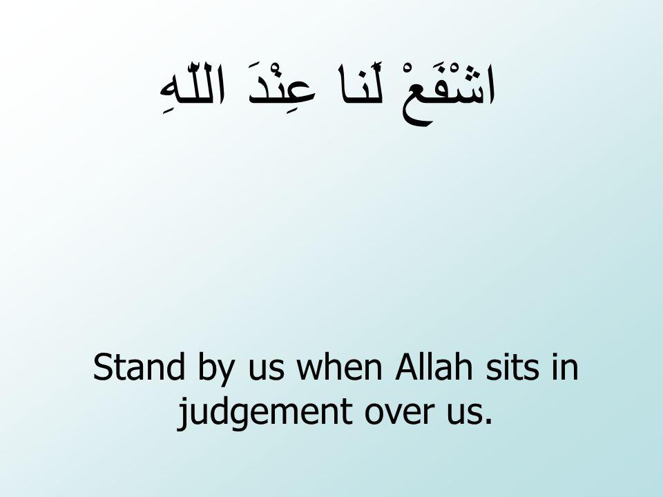 Stand by us when Allah sits in judgement over us. اشْفَعْ لَنا عِنْدَ اللّهِ