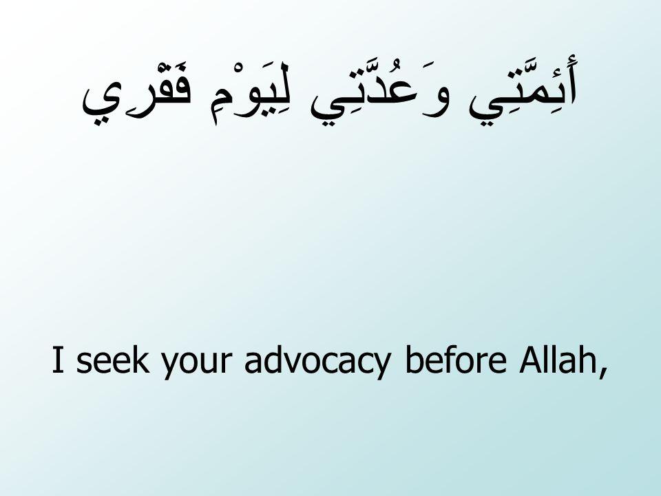 I seek your advocacy before Allah, أَئِمَّتِي وَعُدَّتِي لِيَوْمِ فَقْرِي
