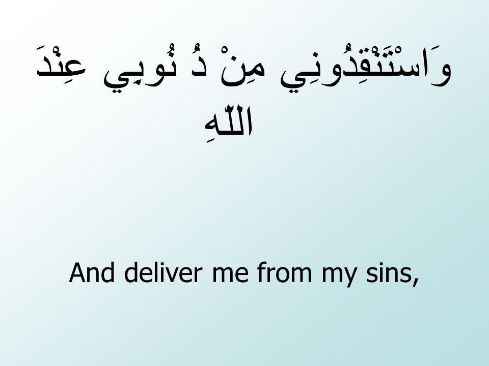 And deliver me from my sins, وَاسْتَنْقِذُونِي مِنْ ذُ نُوبِي عِنْدَ اللّهِ