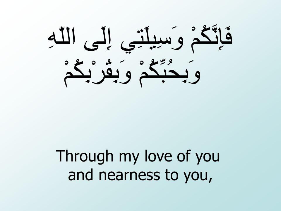Through my love of you and nearness to you, فَإِنَّكُمْ وَسِيلَتِي إِلَى اللّهِ وَبِحُبِّكُمْ وَبِقُرْبِكُمْ