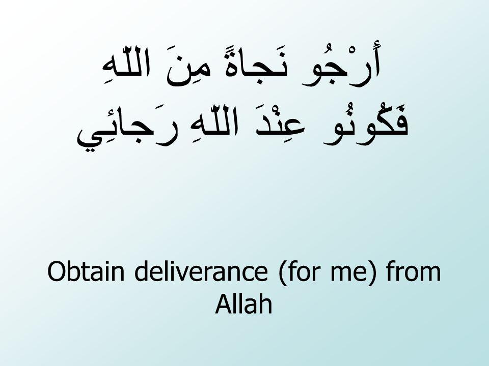 Obtain deliverance (for me) from Allah أَرْجُو نَجاةً مِنَ اللّهِ عِنْدَ اللّهِ رَجائِي فَكُونُو