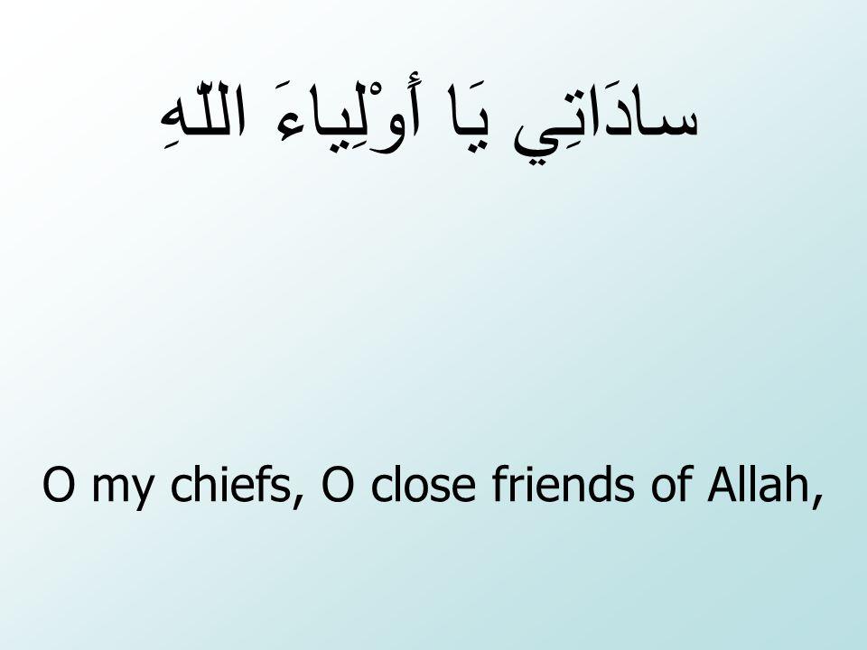 O my chiefs, O close friends of Allah, سادَاتِي يَا أَوْلِياءَ اللّهِ