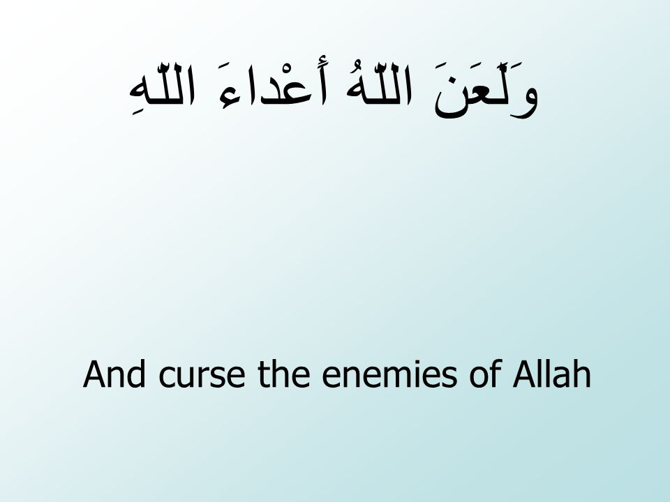 And curse the enemies of Allah وَلَعَنَ اللّهُ أَعْداءَ اللّهِ