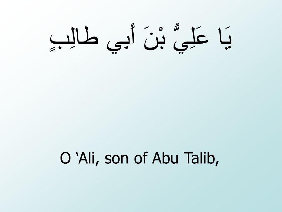 O 'Ali, son of Abu Talib, يَا عَلِيُّ بْنَ أَبِي طالِبٍ