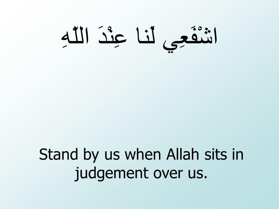 Stand by us when Allah sits in judgement over us. اشْفَعِي لَنا عِنْدَ اللّهِ