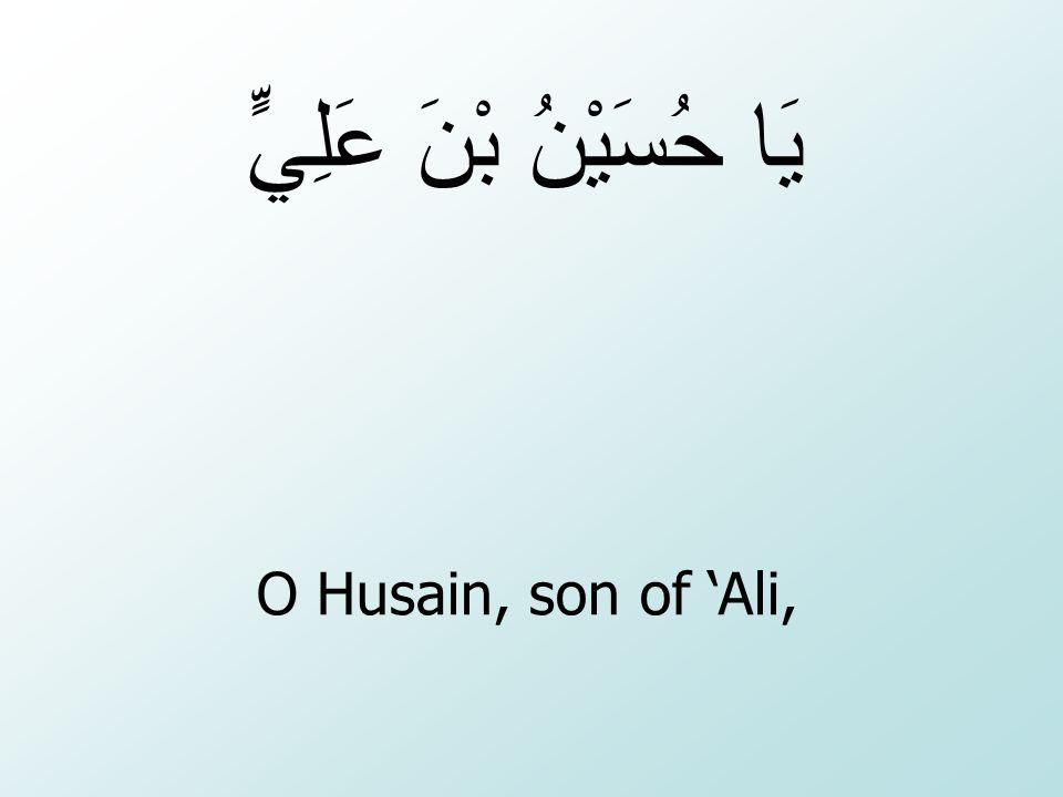 O Husain, son of 'Ali, يَا حُسَيْنُ بْنَ عَلِيٍّ