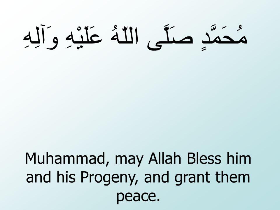 Muhammad, may Allah Bless him and his Progeny, and grant them peace. صَلَّى اللّهُ عَلَيْهِ وَآلِهِ مُحَمَّدٍ
