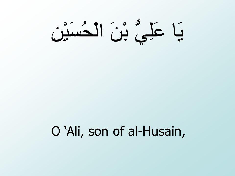 O 'Ali, son of al-Husain, يَا عَلِيُّ بْنَ الْحُسَيْنِ