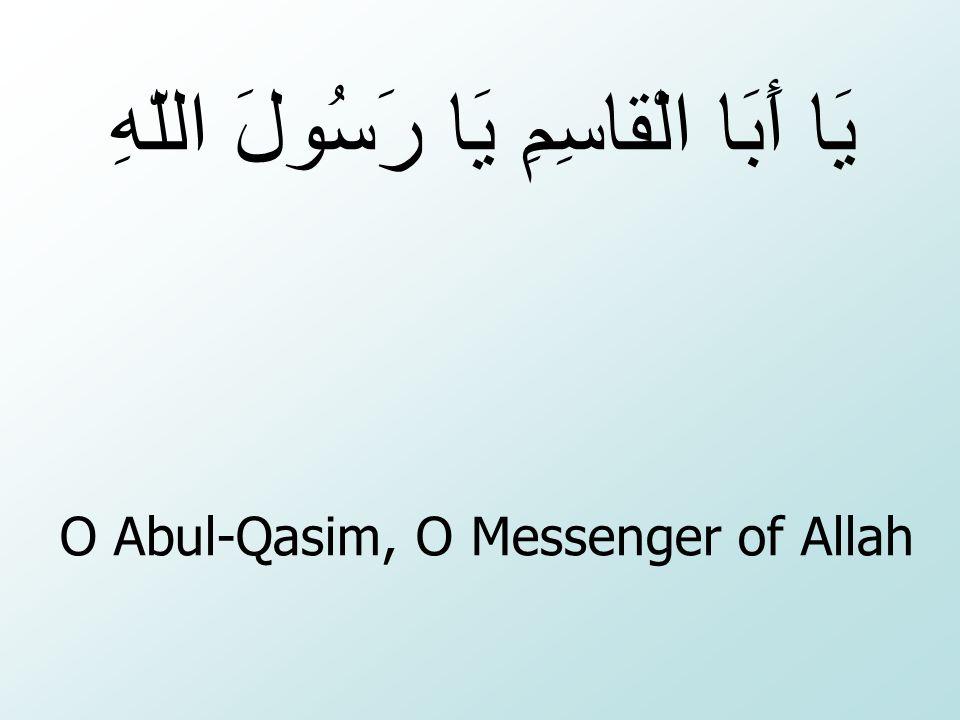 O Abul-Qasim, O Messenger of Allah يَا أَبَا الْقاسِمِ يَا رَسُولَ اللّهِ