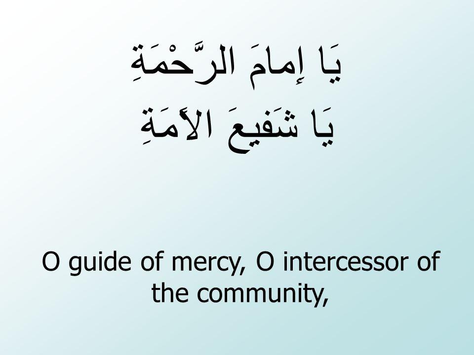 O guide of mercy, O intercessor of the community, يَا إِمامَ الرَّحْمَةِ يَا شَفيِعَ الاًمَةِ