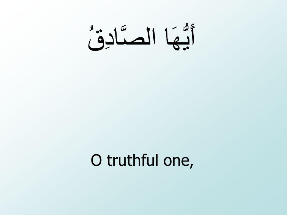 O truthful one, أَيُّهَا الصَّادِقُ