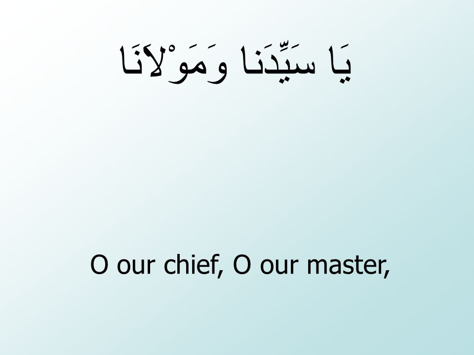 O our chief, O our master, يَا سَيِّدَنا وَمَوْلاَنَا