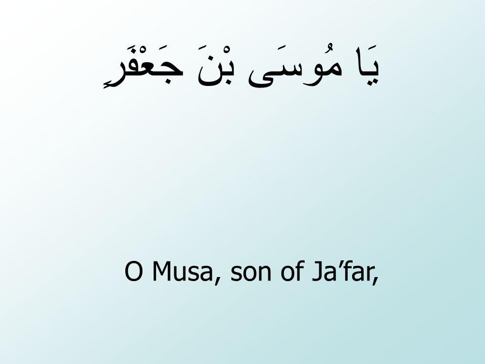 O Musa, son of Ja'far, يَا مُوسَى بْنَ جَعْفَرٍ