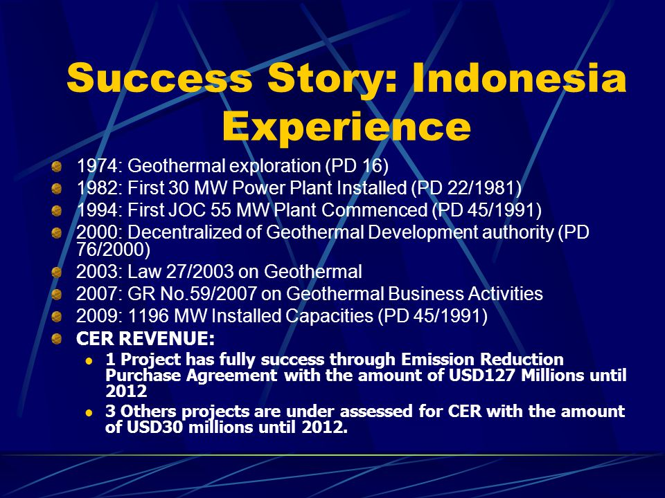 Success Story: Indonesia Experience 1974: Geothermal exploration (PD 16) 1982: First 30 MW Power Plant Installed (PD 22/1981) 1994: First JOC 55 MW Plant Commenced (PD 45/1991) 2000: Decentralized of Geothermal Development authority (PD 76/2000) 2003: Law 27/2003 on Geothermal 2007: GR No.59/2007 on Geothermal Business Activities 2009: 1196 MW Installed Capacities (PD 45/1991) CER REVENUE: 1 Project has fully success through Emission Reduction Purchase Agreement with the amount of USD127 Millions until 2012 3 Others projects are under assessed for CER with the amount of USD30 millions until 2012.