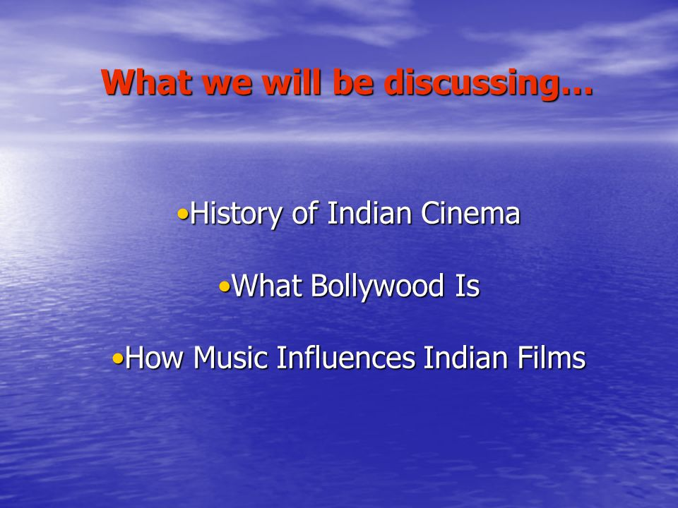 History of Indian CinemaHistory of Indian Cinema What Bollywood IsWhat Bollywood Is How Music Influences Indian FilmsHow Music Influences Indian Films What we will be discussing…
