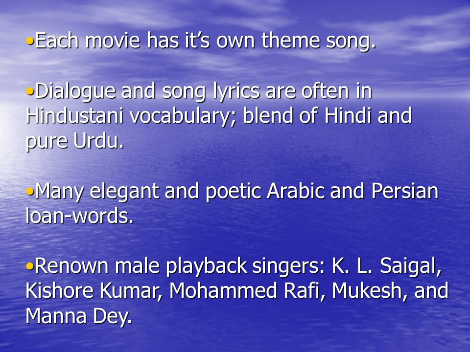 Each movie has it's own theme song.Each movie has it's own theme song. Dialogue and song lyrics are often in Hindustani vocabulary; blend of Hindi and