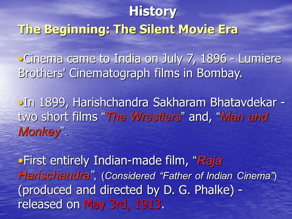 History The Beginning: The Silent Movie Era Cinema came to India on July 7, 1896 - Lumiere Brothers Cinematograph films in Bombay.Cinema came to India on July 7, 1896 - Lumiere Brothers Cinematograph films in Bombay.