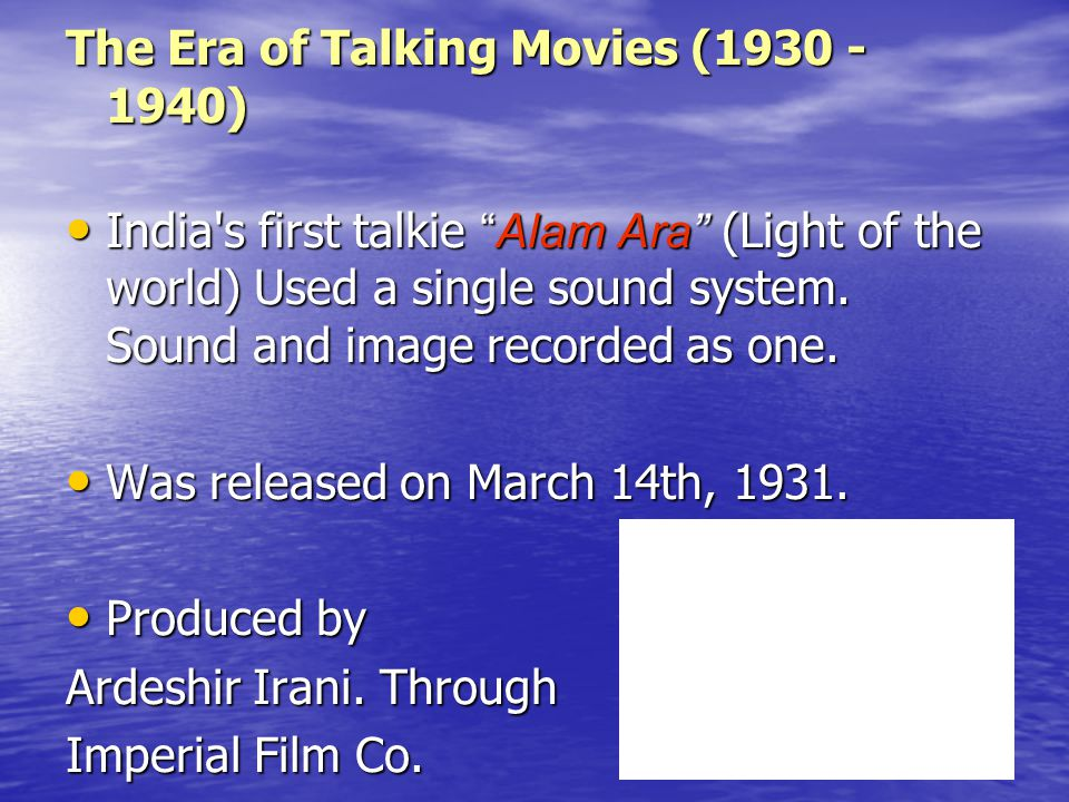 "The Era of Talking Movies (1930 - 1940) India's first talkie ""Alam Ara"" (Light of the world) Used a single sound system. Sound and image recorded as o"