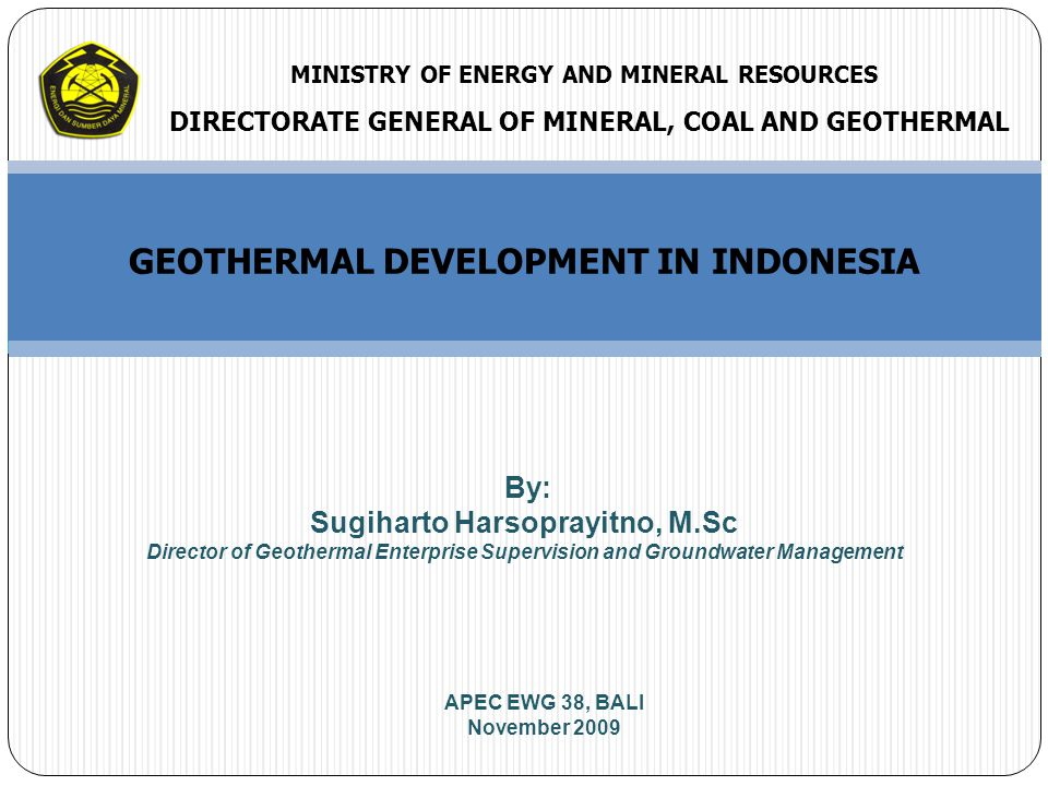 GEOTHERMAL DEVELOPMENT IN INDONESIA By: Sugiharto Harsoprayitno, M.Sc Director of Geothermal Enterprise Supervision and Groundwater Management DIRECTORATE GENERAL OF MINERAL, COAL AND GEOTHERMAL MINISTRY OF ENERGY AND MINERAL RESOURCES APEC EWG 38, BALI November 2009