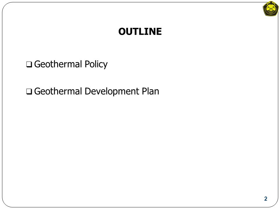 OUTLINE  Geothermal Policy  Geothermal Development Plan 2
