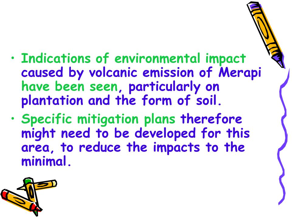 Indications of environmental impact caused by volcanic emission of Merapi have been seen, particularly on plantation and the form of soil.