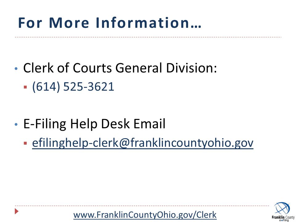 For More Information… Clerk of Courts General Division:  (614) 525-3621 E-Filing Help Desk Email  efilinghelp-clerk@franklincountyohio.gov www.FranklinCountyOhio.gov/Clerk