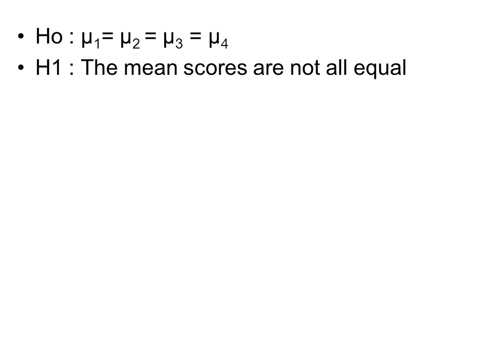 Ho : μ 1 = μ 2 = μ 3 = μ 4 H1 : The mean scores are not all equal