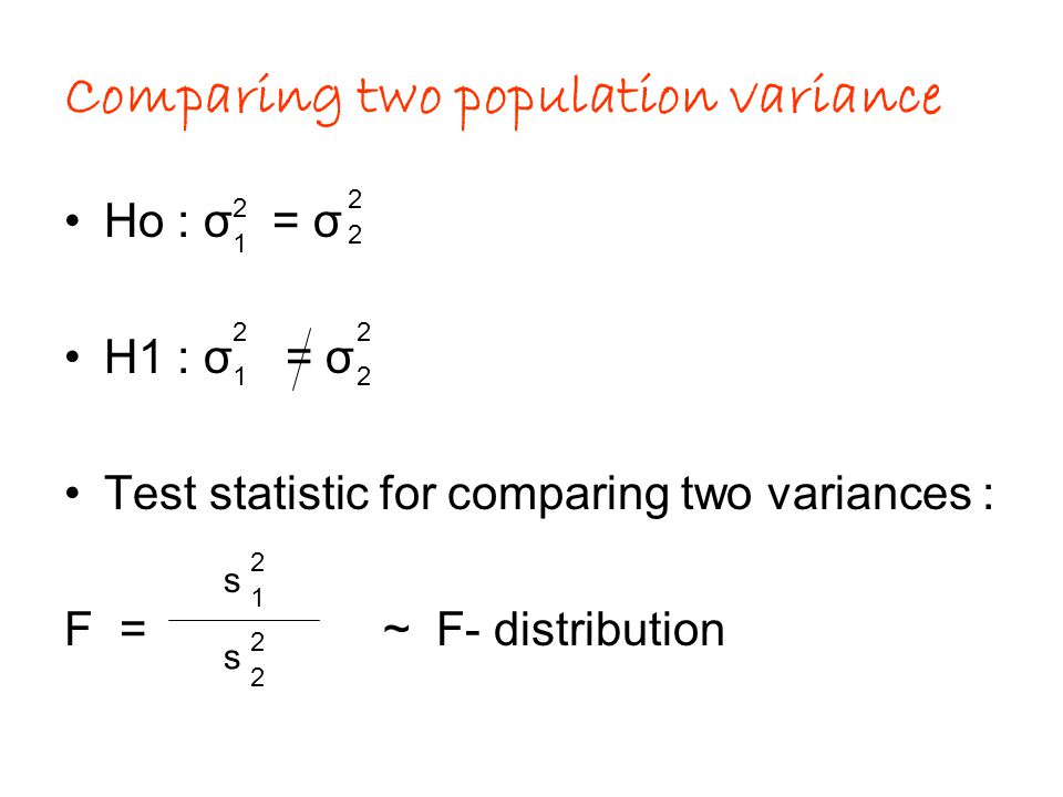 Comparing two population variance Ho : σ = σ H1 : σ = σ Test statistic for comparing two variances : F = ~ F- distribution 2 1 2 2 22 12 s 2 1 s 2 2