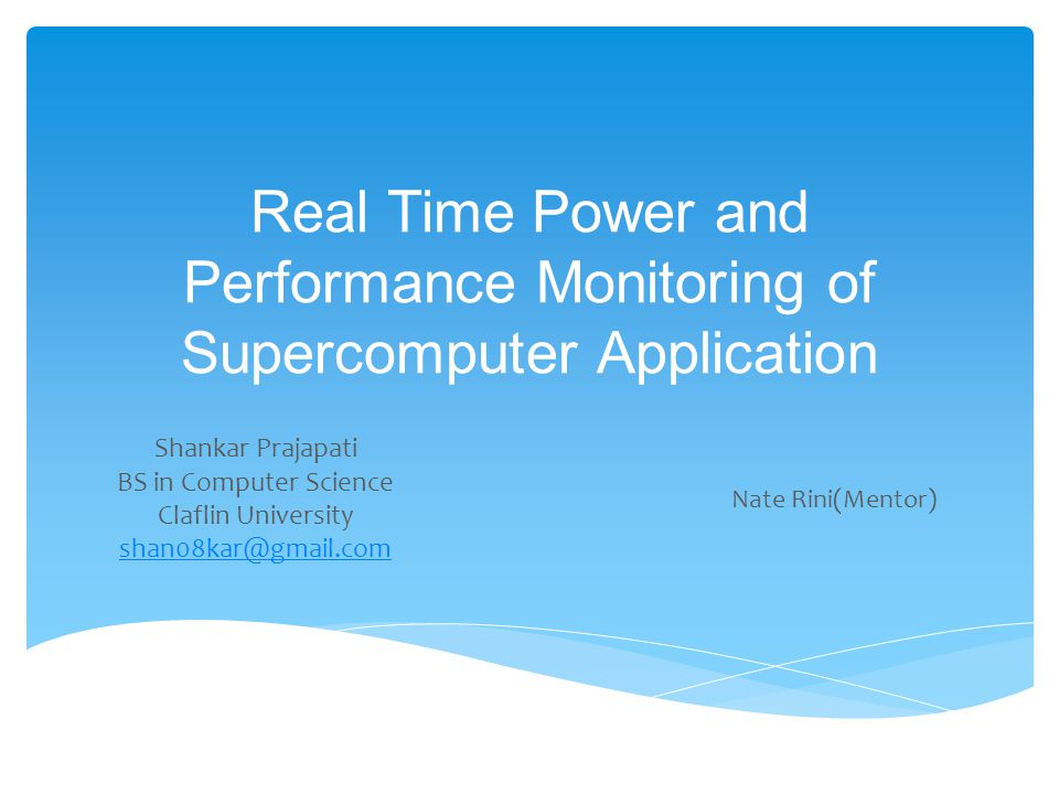 Real Time Power and Performance Monitoring of Supercomputer Application Shankar Prajapati BS in Computer Science Claflin University shan08kar@gmail.com Nate Rini(Mentor)