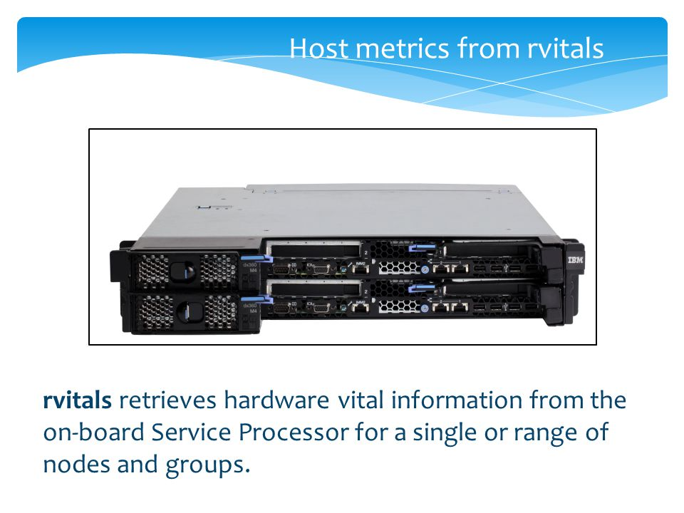 Host metrics from rvitals rvitals retrieves hardware vital information from the on-board Service Processor for a single or range of nodes and groups.