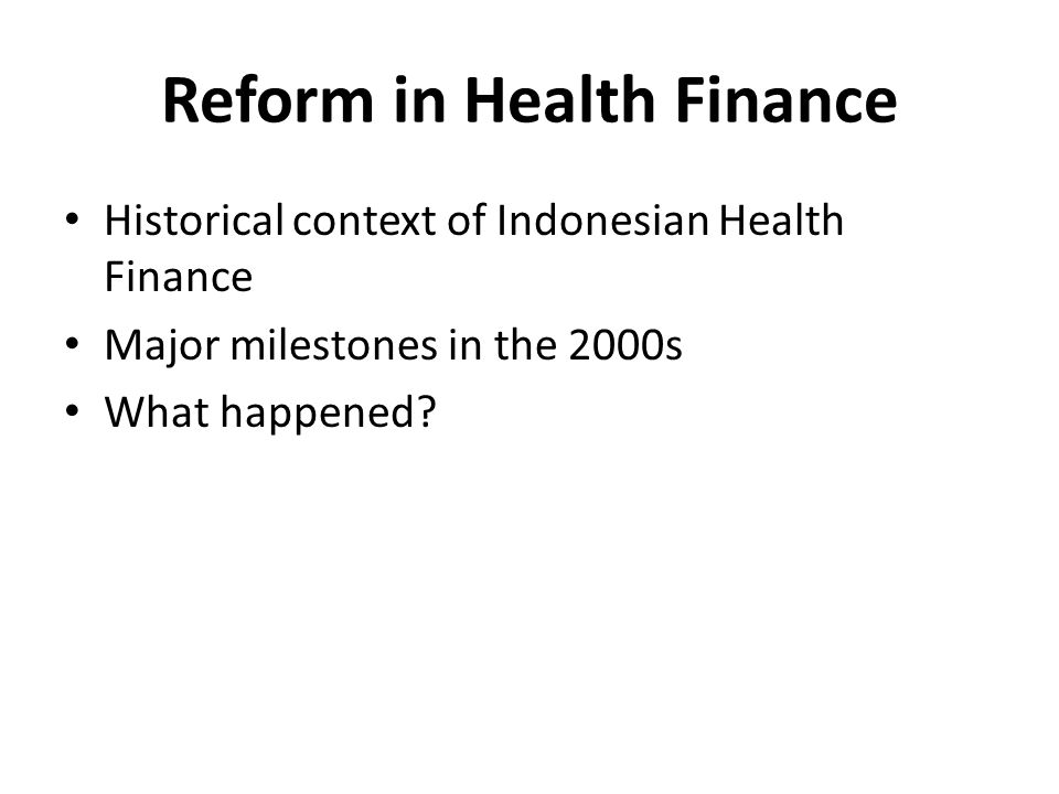 Reform in Health Finance Historical context of Indonesian Health Finance Major milestones in the 2000s What happened?
